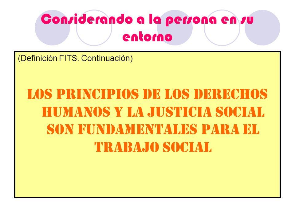 Considerando a la persona en su entorno (Definición FITS. Continuación) Los principios de los derechos humanos y la justicia social son fundamentales