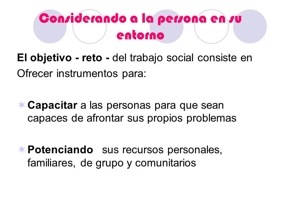 Considerando a la persona en su entorno El objetivo - reto - del trabajo social consiste en Ofrecer instrumentos para: Capacitar a las personas para q