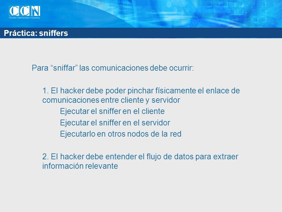 Práctica: sniffers Para sniffar las comunicaciones debe ocurrir: 1. El hacker debe poder pinchar físicamente el enlace de comunicaciones entre cliente