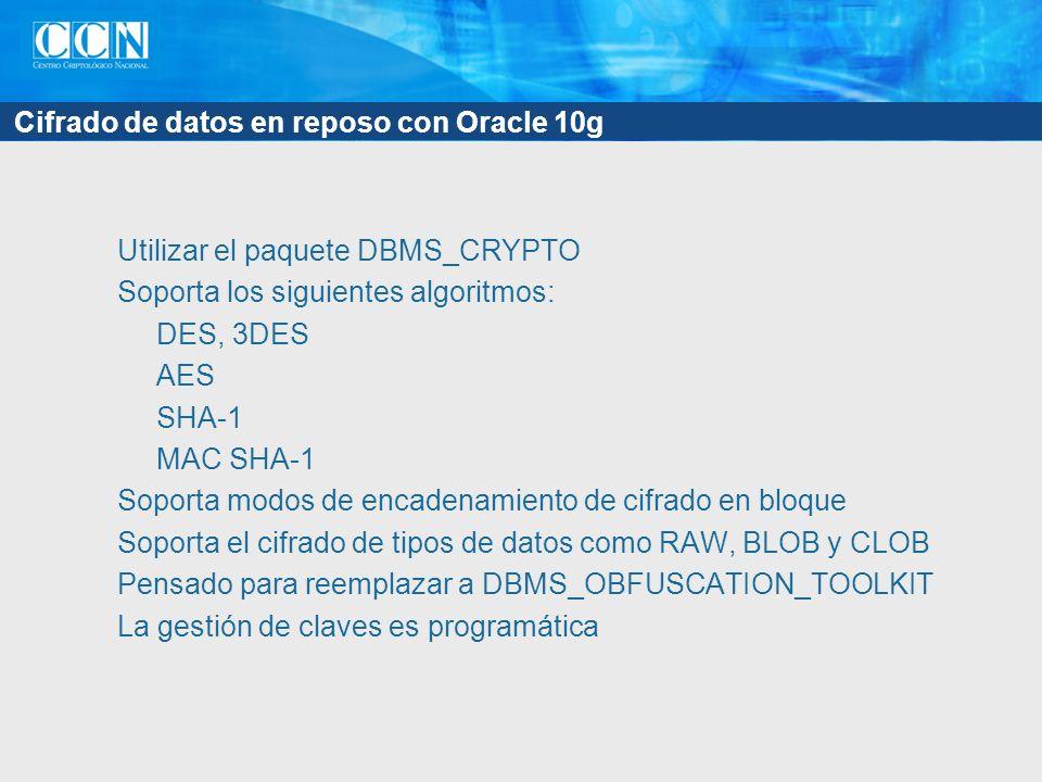 Cifrado de datos en reposo con Oracle 10g Utilizar el paquete DBMS_CRYPTO Soporta los siguientes algoritmos: DES, 3DES AES SHA-1 MAC SHA-1 Soporta mod