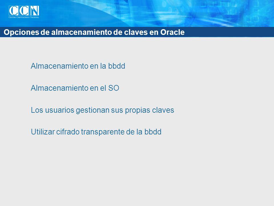 Opciones de almacenamiento de claves en Oracle Almacenamiento en la bbdd Almacenamiento en el SO Los usuarios gestionan sus propias claves Utilizar ci