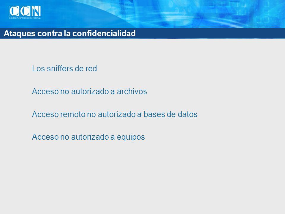 Ataques contra la confidencialidad Los sniffers de red Acceso no autorizado a archivos Acceso remoto no autorizado a bases de datos Acceso no autoriza