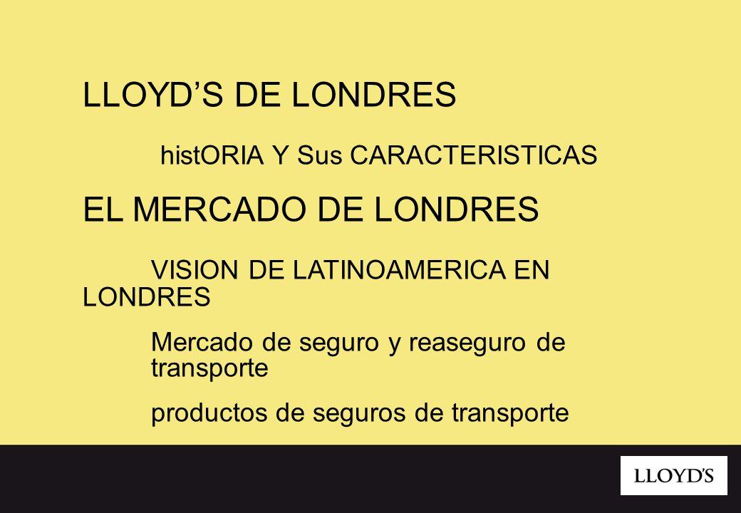 LLOYDS DE LONDRES histORIA Y Sus CARACTERISTICAS EL MERCADO DE LONDRES VISION DE LATINOAMERICA EN LONDRES Mercado de seguro y reaseguro de transporte