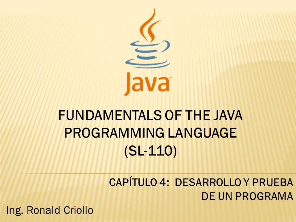 FUNDAMENTALS OF THE JAVA PROGRAMMING LANGUAGE (SL-110) CAPÍTULO 4: DESARROLLO Y PRUEBA DE UN PROGRAMA Ing. Ronald Criollo