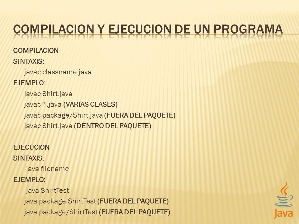 COMPILACION SINTAXIS: javac classname.java EJEMPLO: javac Shirt.java javac *.java (VARIAS CLASES) javac package/Shirt.java (FUERA DEL PAQUETE) javac S