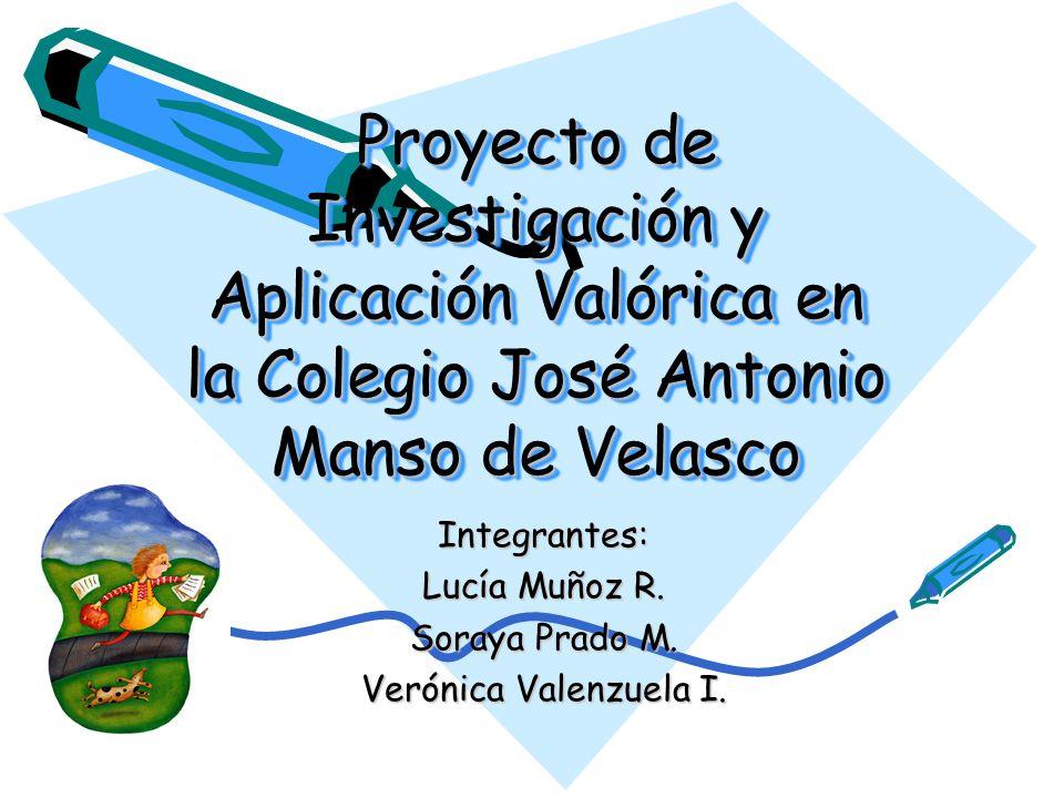 Proyecto de Investigación y Aplicación Valórica en la Colegio José Antonio Manso de Velasco Integrantes: Lucía Muñoz R. Soraya Prado M. Verónica Valen