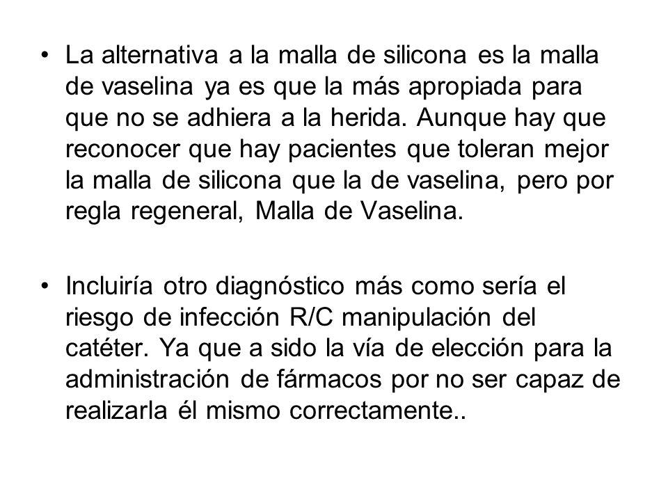 La alternativa a la malla de silicona es la malla de vaselina ya es que la más apropiada para que no se adhiera a la herida. Aunque hay que reconocer