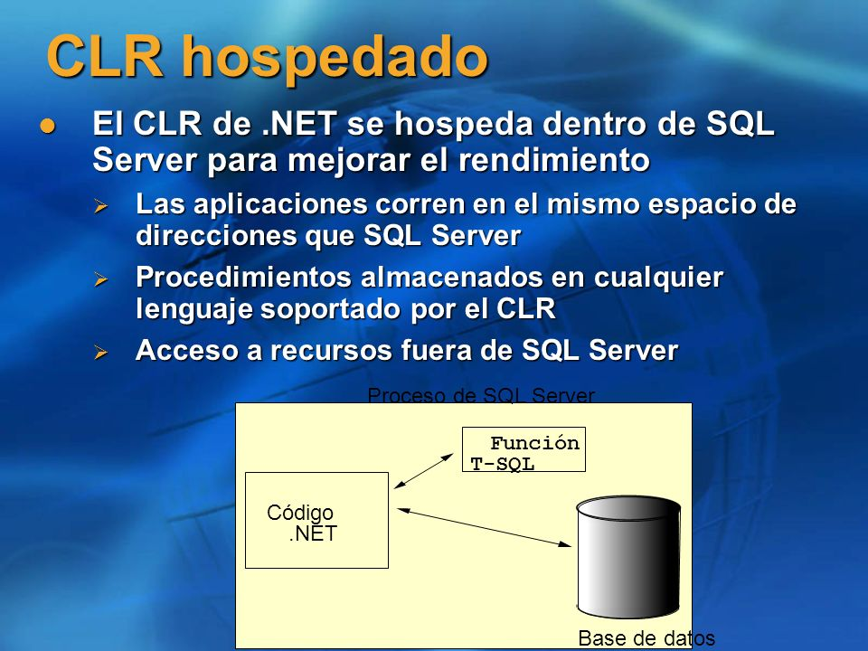 CLR hospedado El CLR de.NET se hospeda dentro de SQL Server para mejorar el rendimiento El CLR de.NET se hospeda dentro de SQL Server para mejorar el
