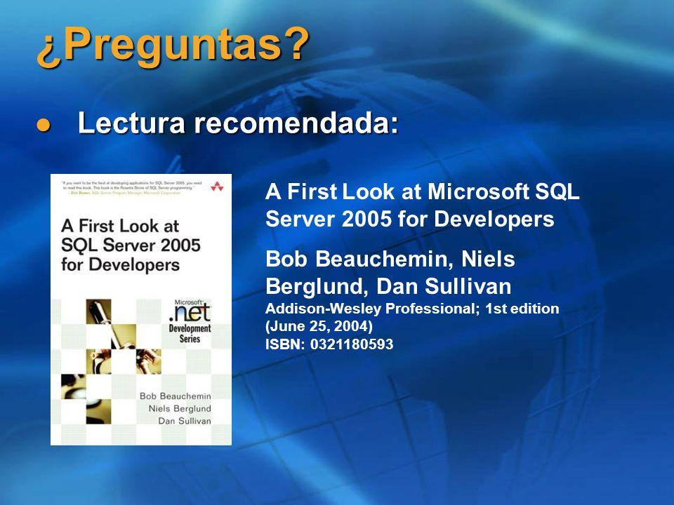 ¿Preguntas? Lectura recomendada: Lectura recomendada: A First Look at Microsoft SQL Server 2005 for Developers Bob Beauchemin, Niels Berglund, Dan Sul