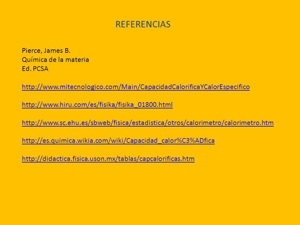 REFERENCIAS Pierce, James B. Química de la materia Ed. PCSA http://www.mitecnologico.com/Main/CapacidadCalorificaYCalorEspecifico http://www.hiru.com/