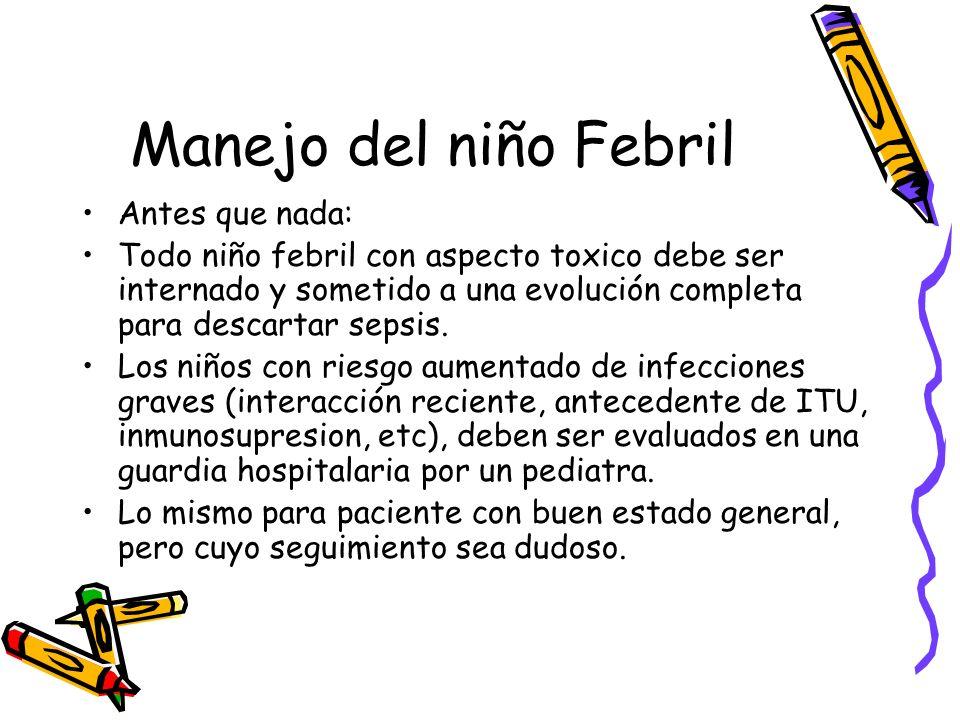 Manejo del niño Febril Antes que nada: Todo niño febril con aspecto toxico debe ser internado y sometido a una evolución completa para descartar sepsi