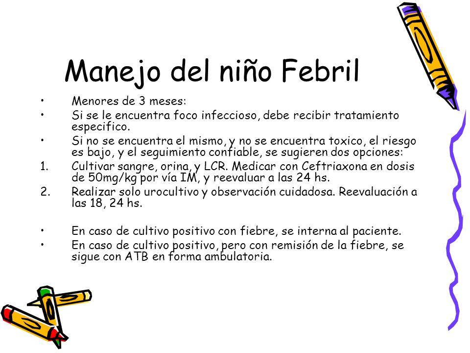 Manejo del niño Febril Menores de 3 meses: Si se le encuentra foco infeccioso, debe recibir tratamiento especifico. Si no se encuentra el mismo, y no