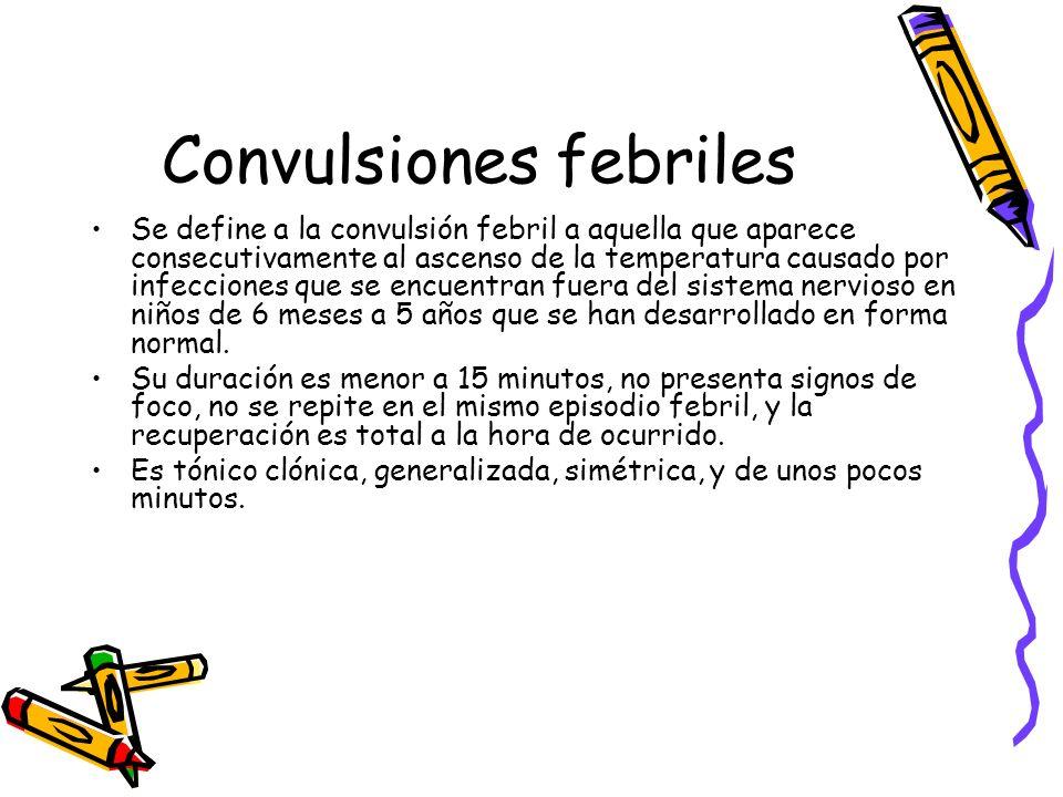 Convulsiones febriles Se define a la convulsión febril a aquella que aparece consecutivamente al ascenso de la temperatura causado por infecciones que