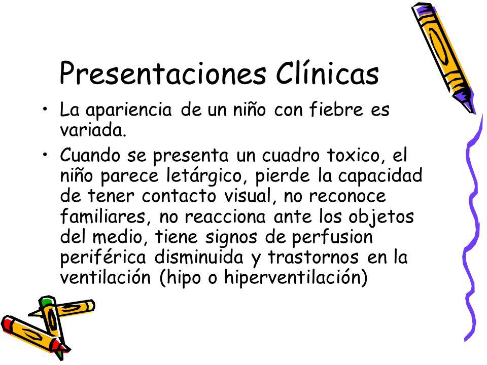 Presentaciones Clínicas La apariencia de un niño con fiebre es variada. Cuando se presenta un cuadro toxico, el niño parece letárgico, pierde la capac