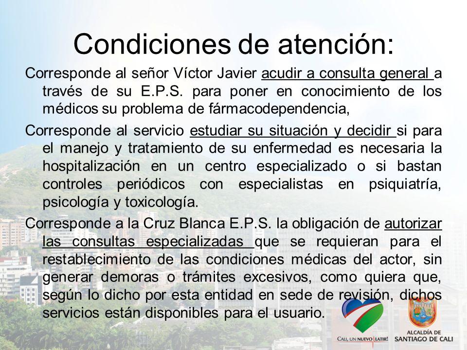 Condiciones de atención: Corresponde al señor Víctor Javier acudir a consulta general a través de su E.P.S. para poner en conocimiento de los médicos