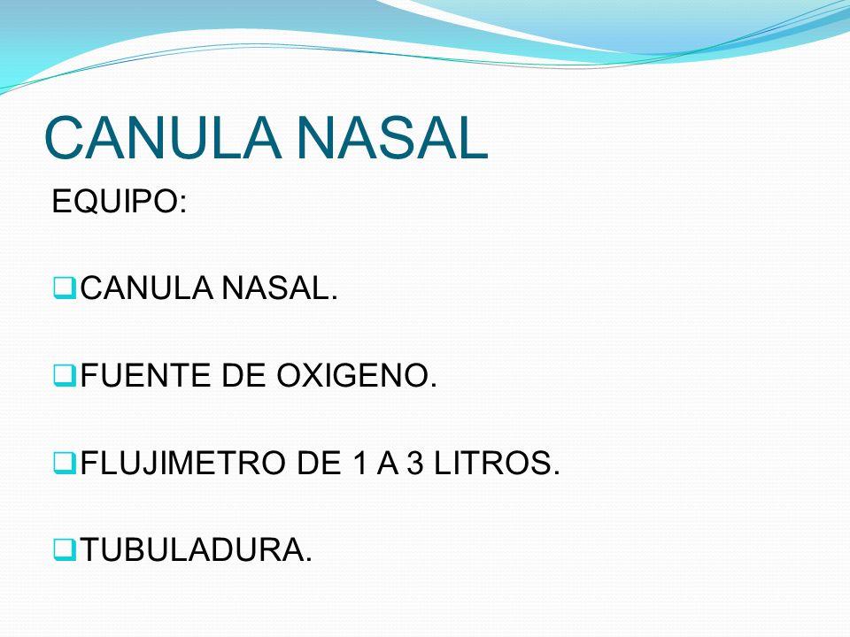 CANULA NASAL EQUIPO: CANULA NASAL. FUENTE DE OXIGENO. FLUJIMETRO DE 1 A 3 LITROS. TUBULADURA.