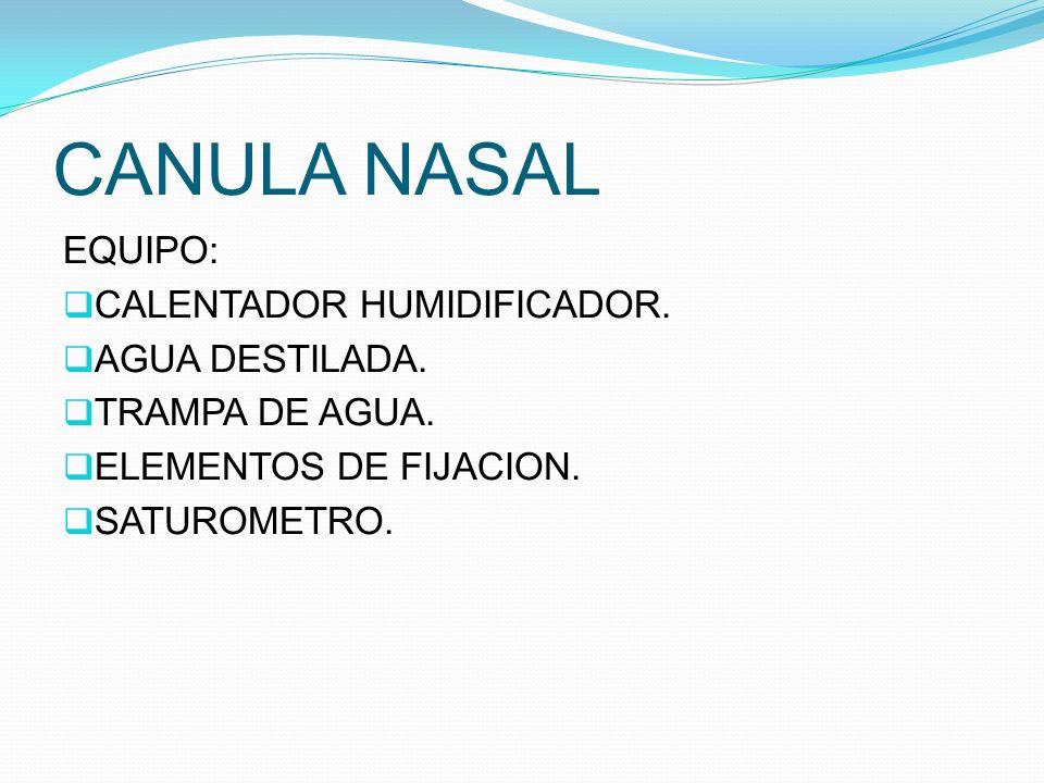 CANULA NASAL EQUIPO: CALENTADOR HUMIDIFICADOR. AGUA DESTILADA. TRAMPA DE AGUA. ELEMENTOS DE FIJACION. SATUROMETRO.