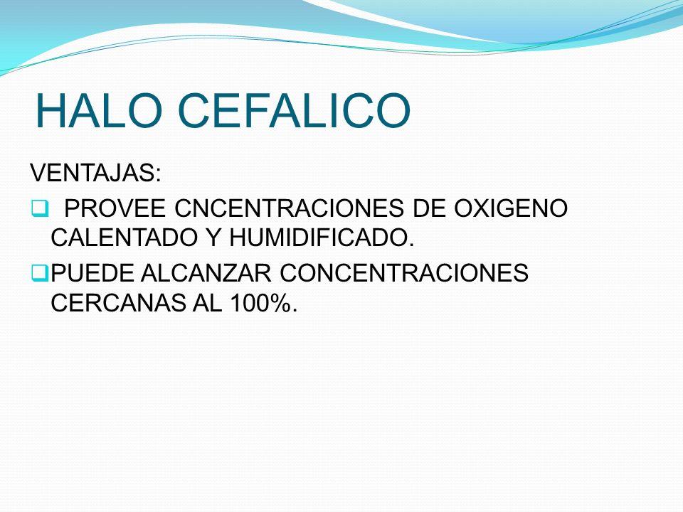 HALO CEFALICO VENTAJAS: PROVEE CNCENTRACIONES DE OXIGENO CALENTADO Y HUMIDIFICADO. PUEDE ALCANZAR CONCENTRACIONES CERCANAS AL 100%.