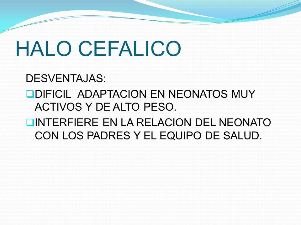 HALO CEFALICO DESVENTAJAS: DIFICIL ADAPTACION EN NEONATOS MUY ACTIVOS Y DE ALTO PESO. INTERFIERE EN LA RELACION DEL NEONATO CON LOS PADRES Y EL EQUIPO