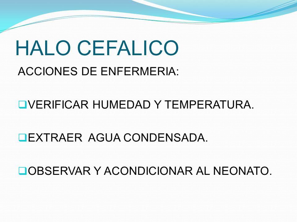 HALO CEFALICO ACCIONES DE ENFERMERIA: VERIFICAR HUMEDAD Y TEMPERATURA. EXTRAER AGUA CONDENSADA. OBSERVAR Y ACONDICIONAR AL NEONATO.