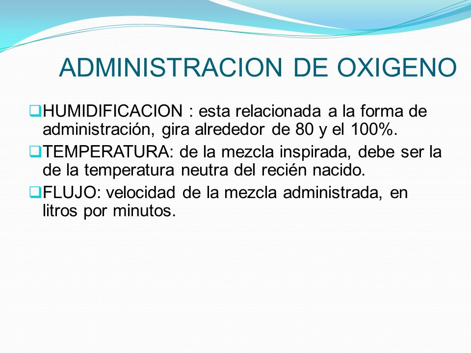 ADMINISTRACION DE OXIGENO HUMIDIFICACION : esta relacionada a la forma de administración, gira alrededor de 80 y el 100%. TEMPERATURA: de la mezcla in