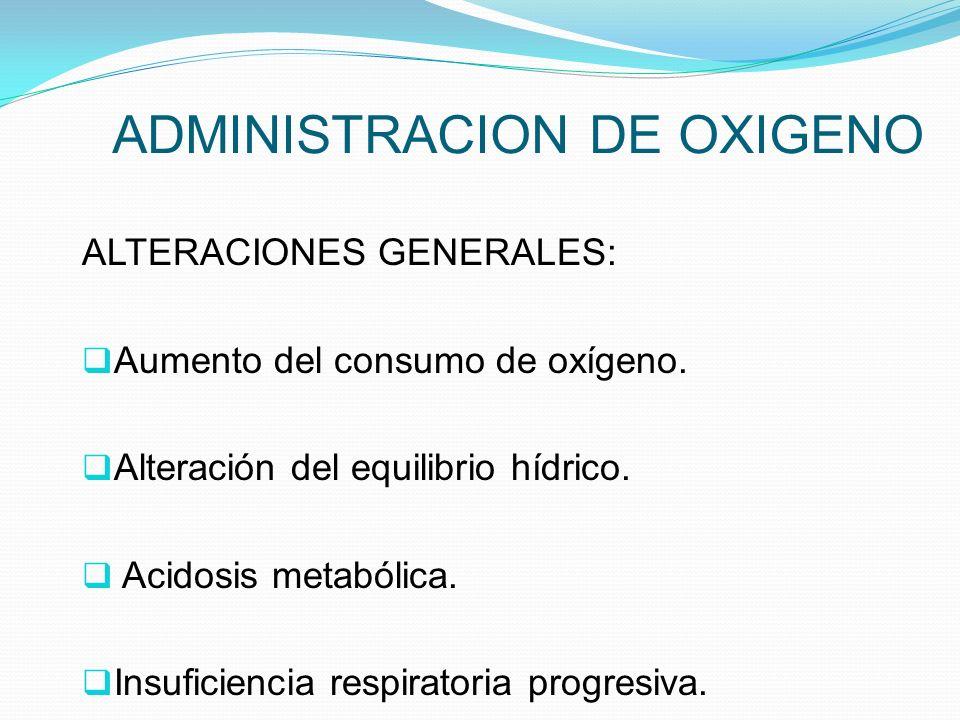 ADMINISTRACION DE OXIGENO ALTERACIONES GENERALES: Aumento del consumo de oxígeno. Alteración del equilibrio hídrico. Acidosis metabólica. Insuficienci