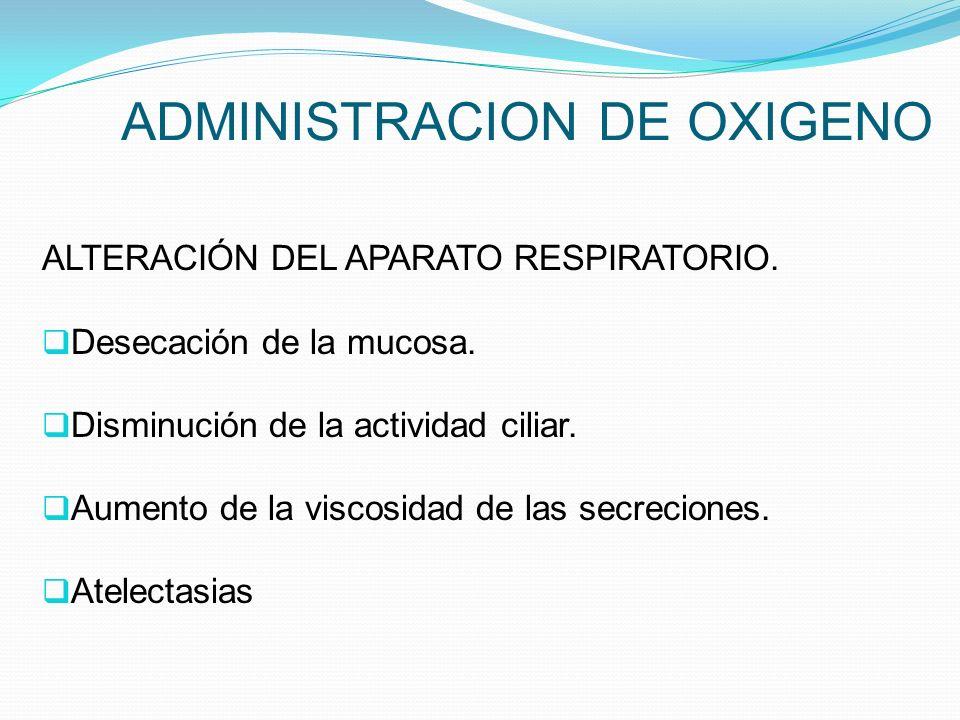 ADMINISTRACION DE OXIGENO ALTERACIÓN DEL APARATO RESPIRATORIO. Desecación de la mucosa. Disminución de la actividad ciliar. Aumento de la viscosidad d