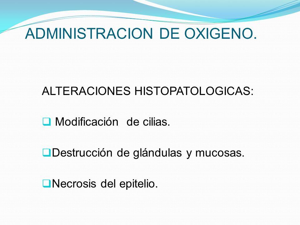 ADMINISTRACION DE OXIGENO. ALTERACIONES HISTOPATOLOGICAS: Modificación de cilias. Destrucción de glándulas y mucosas. Necrosis del epitelio.