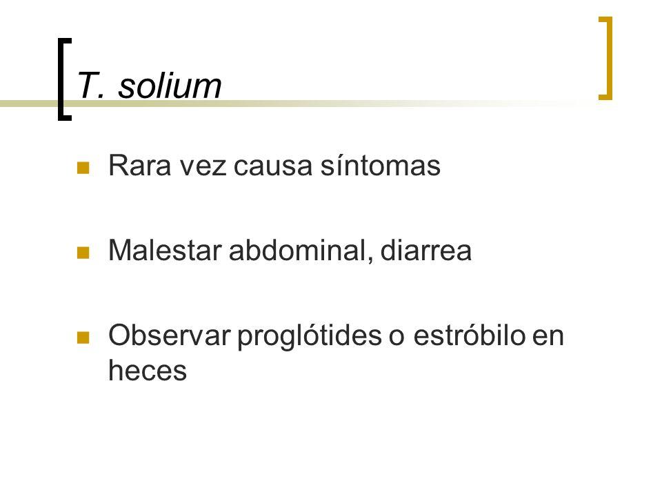 T. solium Rara vez causa síntomas Malestar abdominal, diarrea Observar proglótides o estróbilo en heces