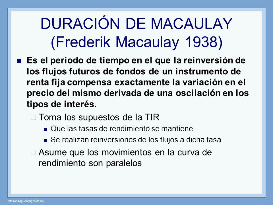 rofesor: Miguel Angel Martín Duración de Macaulay La ecuación de Duración calcula el valor actual de cada uno de los flujos de efectivo y pondera cada uno por el tiempo hasta que se reciba.