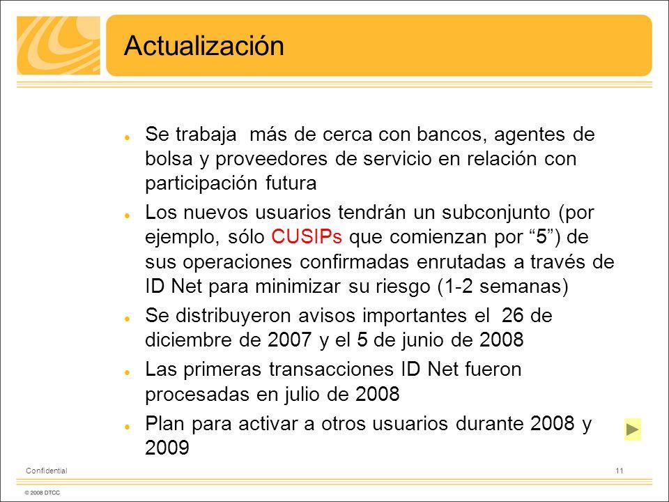 11 Confidential Actualización Se trabaja más de cerca con bancos, agentes de bolsa y proveedores de servicio en relación con participación futura Los nuevos usuarios tendrán un subconjunto (por ejemplo, sólo CUSIPs que comienzan por 5) de sus operaciones confirmadas enrutadas a través de ID Net para minimizar su riesgo (1-2 semanas) Se distribuyeron avisos importantes el 26 de diciembre de 2007 y el 5 de junio de 2008 Las primeras transacciones ID Net fueron procesadas en julio de 2008 Plan para activar a otros usuarios durante 2008 y 2009