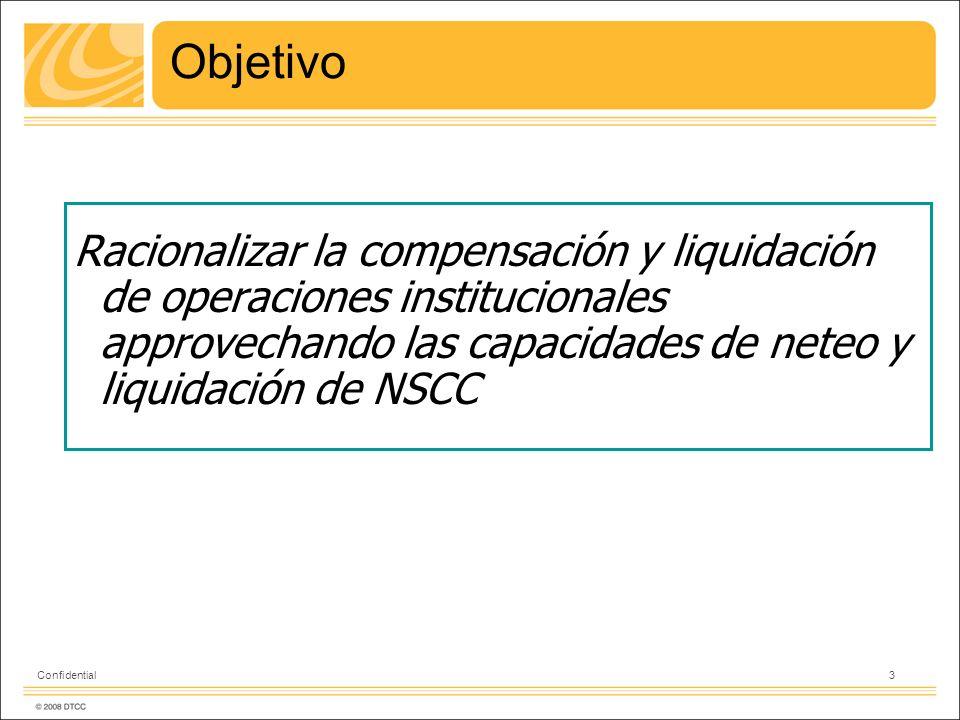 3 Confidential Objetivo Racionalizar la compensación y liquidación de operaciones institucionales approvechando las capacidades de neteo y liquidación de NSCC
