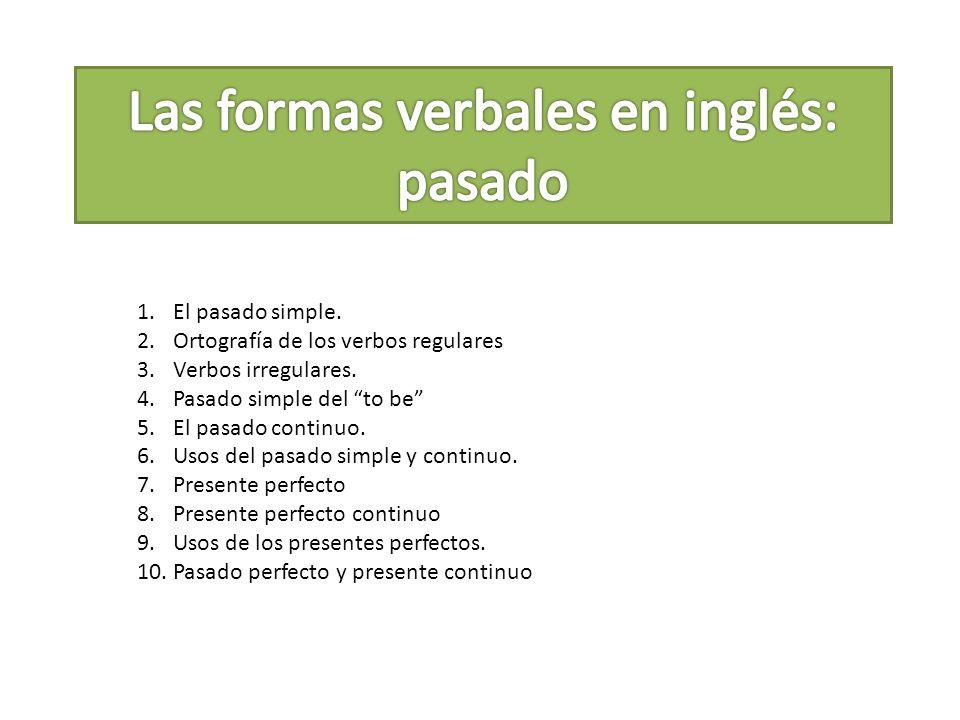 1.El pasado simple. 2.Ortografía de los verbos regulares 3.Verbos irregulares. 4.Pasado simple del to be 5.El pasado continuo. 6.Usos del pasado simpl