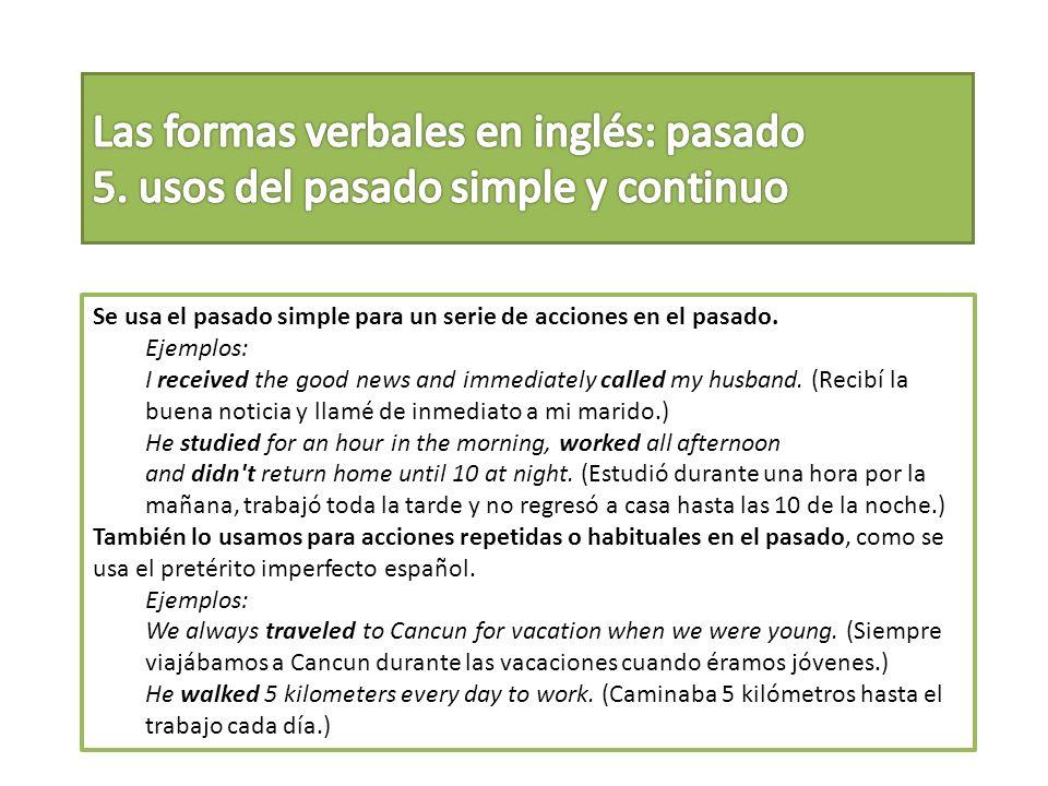 Se usa el pasado simple para un serie de acciones en el pasado. Ejemplos: I received the good news and immediately called my husband. (Recibí la buena