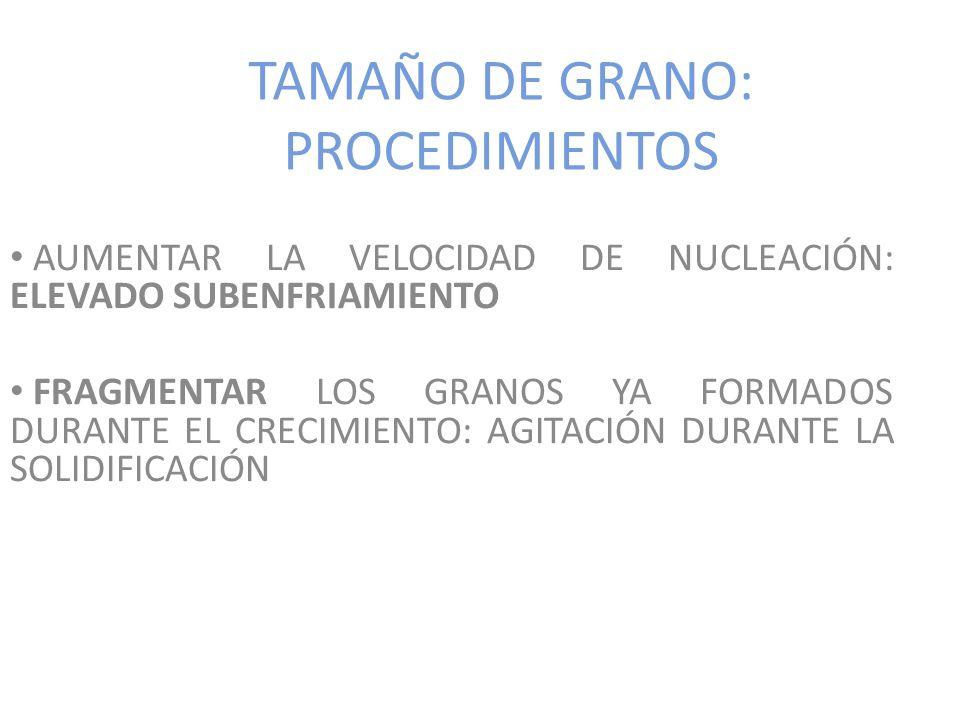 TAMAÑO DE GRANO: PROCEDIMIENTOS AUMENTAR LA VELOCIDAD DE NUCLEACIÓN: ELEVADO SUBENFRIAMIENTO FRAGMENTAR LOS GRANOS YA FORMADOS DURANTE EL CRECIMIENTO: