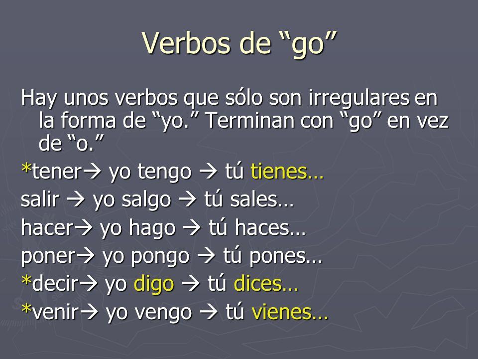 Verbos de go Hay unos verbos que sólo son irregulares en la forma de yo.
