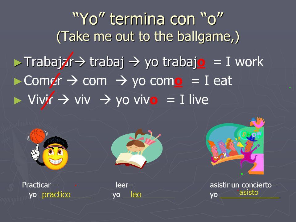 Yo termina con o (Take me out to the ballgame,) Trabajar trabaj yo trabaj Trabajar trabaj yo trabajo = I work Comer com yo como = I eat Vivir viv yo vivo = I live Practicar leer-- asistir un concierto yo _____________ yo _____________ yo _____________ practicoleo asisto