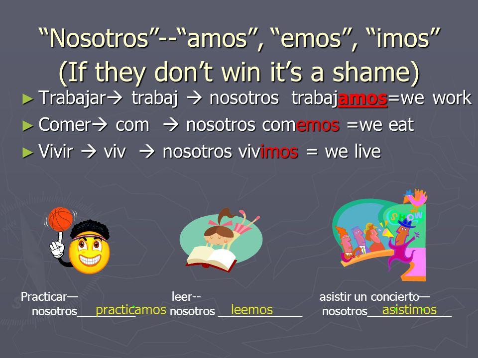 Nosotros--amos, emos, imos (If they dont win its a shame) Trabajar trabaj nosotros trabajamos=we work Trabajar trabaj nosotros trabajamos=we work Comer com nosotros comemos =we eat Comer com nosotros comemos =we eat Vivir viv nosotros vivimos = we live Vivir viv nosotros vivimos = we live Practicar leer-- asistir un concierto nosotros_________ nosotros _____________ nosotros_____________ practicamosleemosasistimos