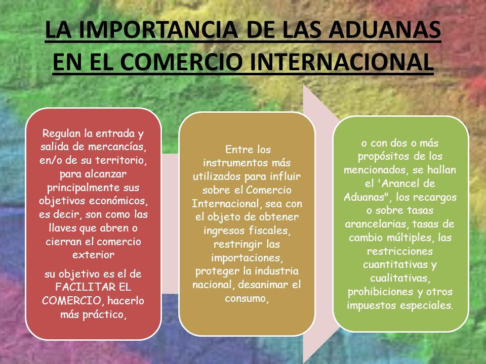 LA IMPORTANCIA DE LAS ADUANAS EN EL COMERCIO INTERNACIONAL Regulan la entrada y salida de mercancías, en/o de su territorio, para alcanzar principalme