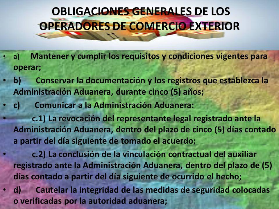 OBLIGACIONES GENERALES DE LOS OPERADORES DE COMERCIO EXTERIOR a) Mantener y cumplir los requisitos y condiciones vigentes para operar; b) Conservar la