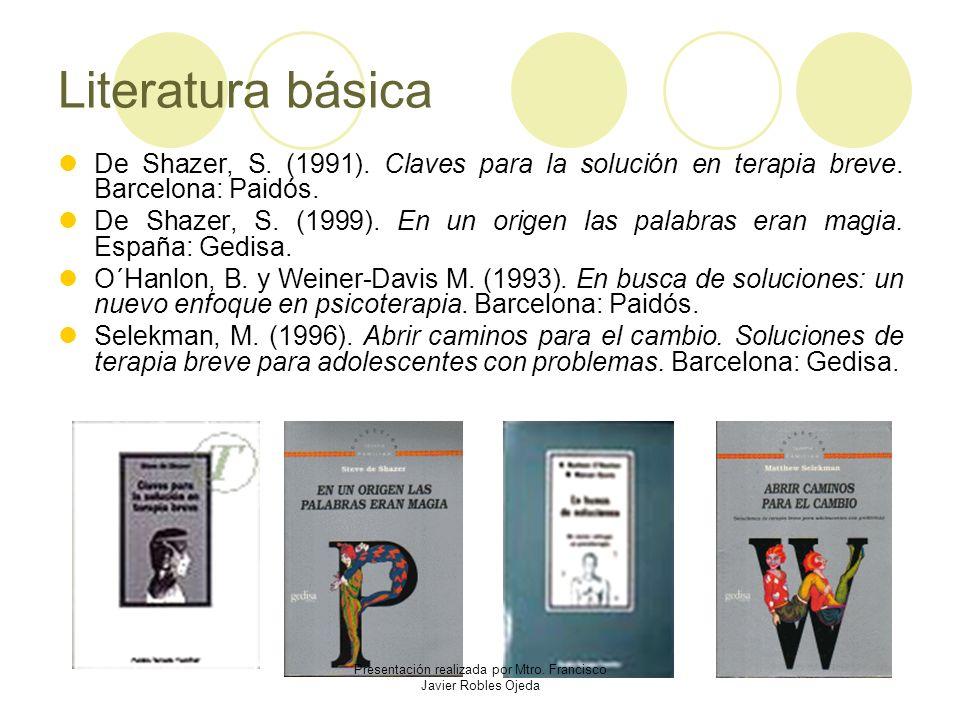 Literatura básica De Shazer, S. (1991). Claves para la solución en terapia breve. Barcelona: Paidós. De Shazer, S. (1999). En un origen las palabras e
