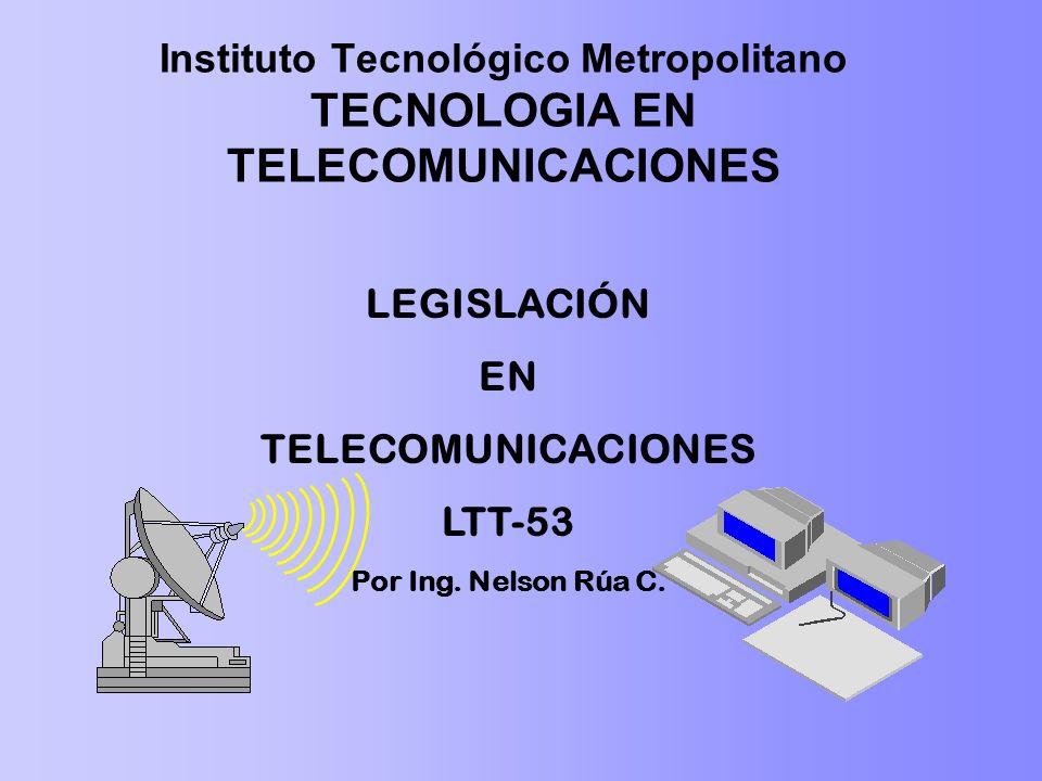 Instituto Tecnológico Metropolitano TECNOLOGIA EN TELECOMUNICACIONES LEGISLACIÓN EN TELECOMUNICACIONES LTT-53 Por Ing. Nelson Rúa C.
