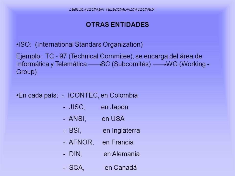 OTRAS ENTIDADES LEGISLACIÓN EN TELECOMUNICACIONES ISO: (International Standars Organization) Ejemplo: TC - 97 (Technical Commitee), se encarga del áre