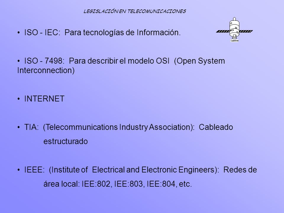 LEGISLACIÓN EN TELECOMUNICACIONES ISO - IEC: Para tecnologías de Información. ISO - 7498: Para describir el modelo OSI (Open System Interconnection) I