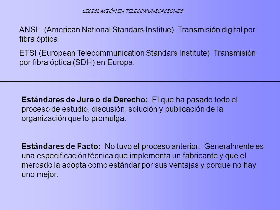 LEGISLACIÓN EN TELECOMUNICACIONES ANSI: (American National Standars Institue) Transmisión digital por fibra óptica ETSI (European Telecommunication St