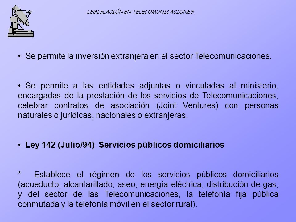 LEGISLACIÓN EN TELECOMUNICACIONES Se permite la inversión extranjera en el sector Telecomunicaciones. Se permite a las entidades adjuntas o vinculadas