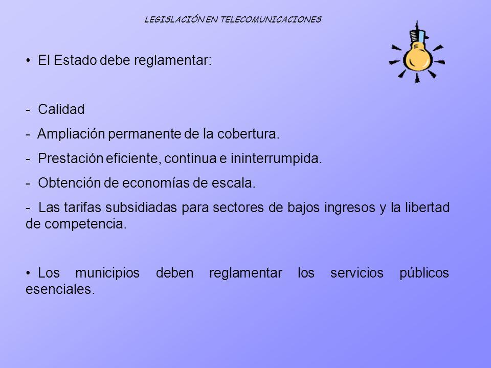 LEGISLACIÓN EN TELECOMUNICACIONES El Estado debe reglamentar: - Calidad - Ampliación permanente de la cobertura. - Prestación eficiente, continua e in
