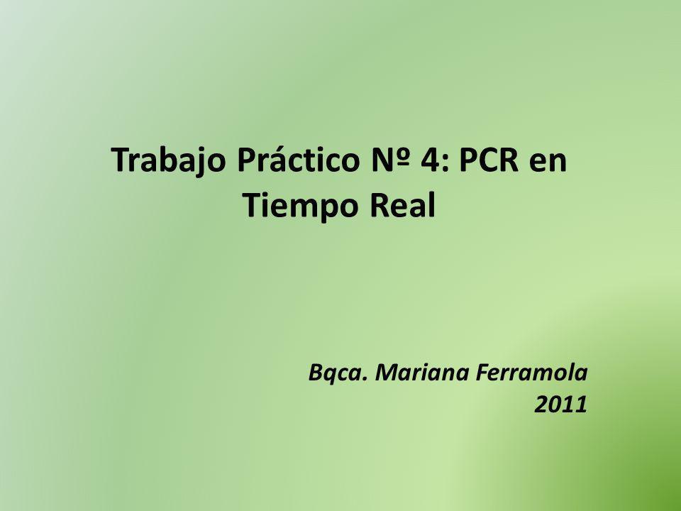 Trabajo Práctico Nº 4: PCR en Tiempo Real Bqca. Mariana Ferramola 2011