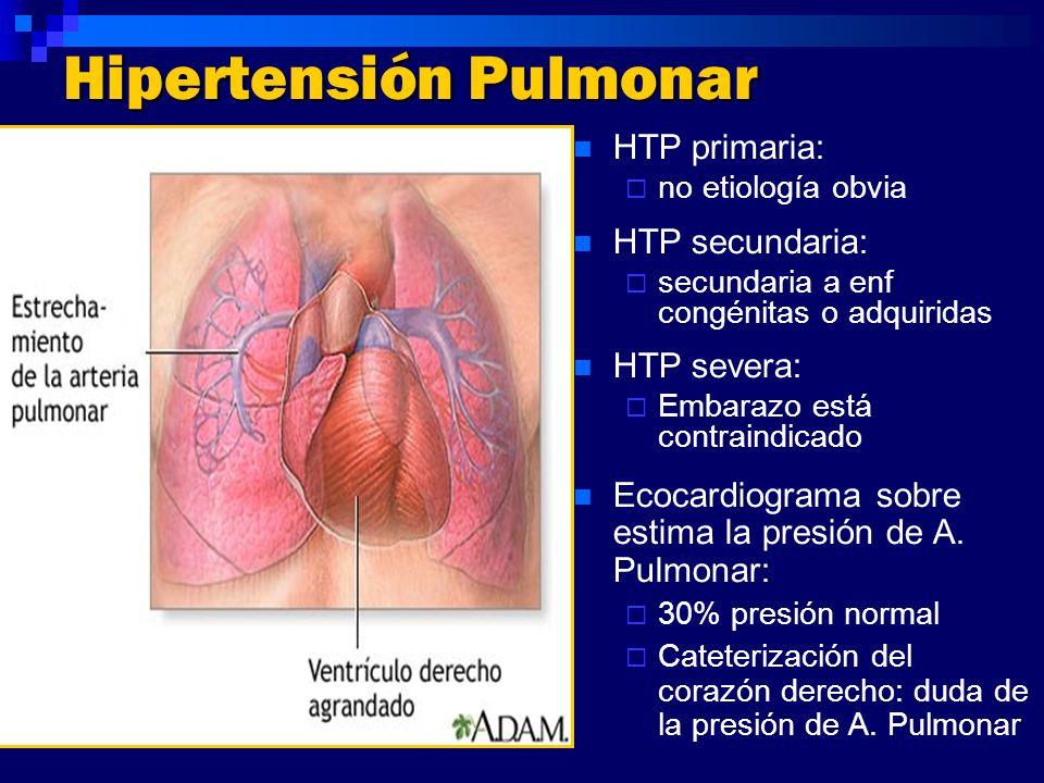 Hipertensión Pulmonar HTP primaria: no etiología obvia HTP secundaria: secundaria a enf congénitas o adquiridas HTP severa: Embarazo está contraindica