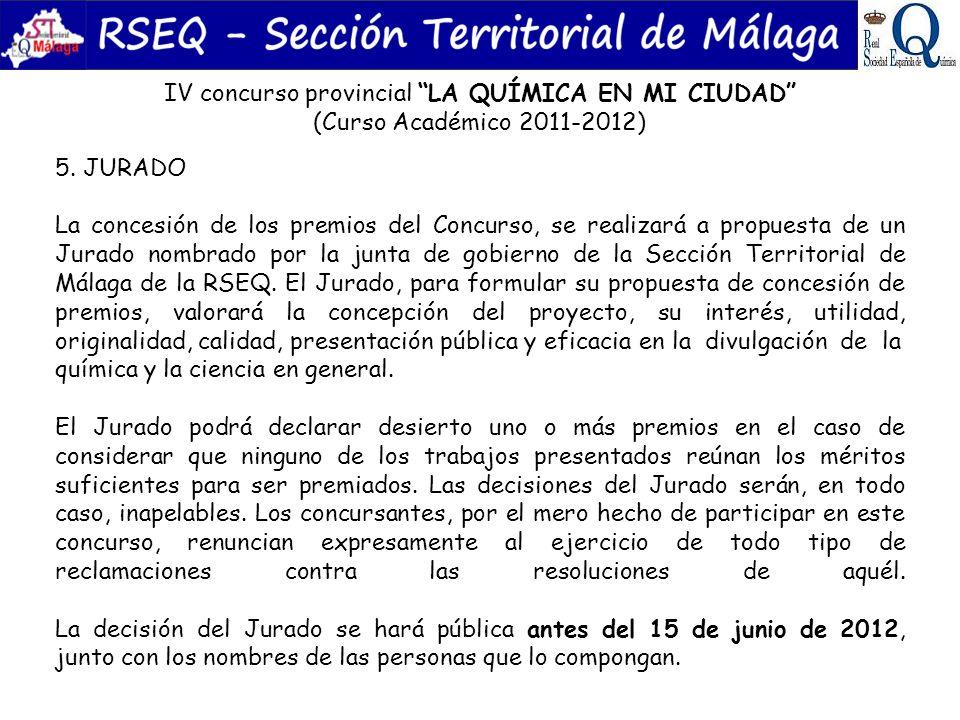 IV concurso provincial LA QUÍMICA EN MI CIUDAD (Curso Académico 2011-2012) 5. JURADO La concesión de los premios del Concurso, se realizará a propuest